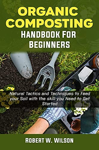 Organic Composting Handbook for Beginners: Natural Tactics and Techniques to Feed your Soil with the skill you Need to Get Started.