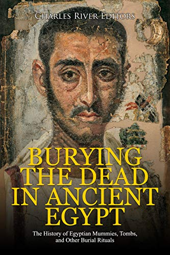Burying the Dead in Ancient Egypt: The History of Egyptian Mummies, Tombs, and Other Burial Rituals