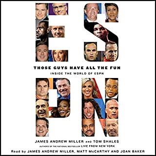 Those Guys Have All the Fun     Inside the World of ESPN              Written by:                                                                                                                                 James Andrew Miller,                                                                                        Tom Shales                               Narrated by:                                                                                                                                 James Andrew Miller,                                                                                        Matt McCarthy,                                                                                        Joan Baker                      Length: 27 hrs and 56 mins     Not rated yet     Overall 0.0