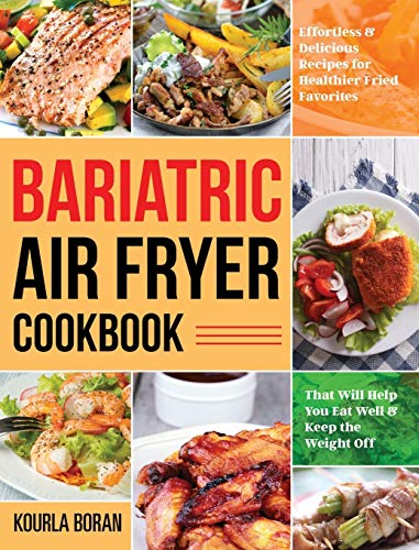 Bariatric Air Fryer Cookbook: Effortless & Delicious Recipes for Healthier Fried Favorites That Will Help You Eat Well & Keep the Weight Off