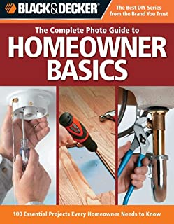 The Complete Photo Guide to Homeowner Basics: 100 Essential Projects Every Homeowner Needs to Know