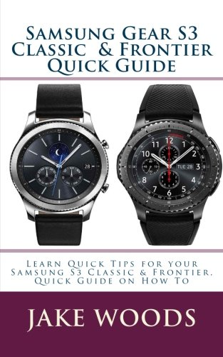 Samsung Gear S3 Classic & Frontier Quick Guide: Learn Quick Tips for your Samsung S3 Classic & Frontier, Quick Guide on How To