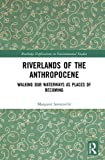 Riverlands of the Anthropocene: Walking Our Waterways as Places of Becoming (Routledge Explorations in Environmental Studies)
