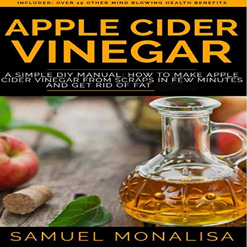 Apple Cider Vinegar: A Simple DIY Manual: How to Make Apple Cider Vinegar from Scraps in Few Minutes and Get Rid of Fat Included: Over 15 Other Mind Blowing Health Benefits