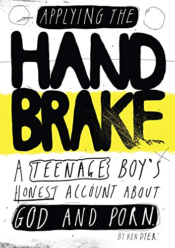 Applying The Handbrake: A Teenage Boy's Honest Account About God And Porn by [Ben Dyer]