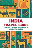 India Travel Guide: The Ultimate Beginner s Guide to India: India s Sights and Local Secrets You Can Trust