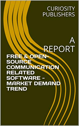 FREE & OPEN-SOURCE COMMUNICATION RELATED SOFTWARE - MARKET DEMAND TREND:  A REPORT (English Edition)