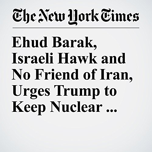 Ehud Barak, Israeli Hawk and No Friend of Iran, Urges Trump to Keep Nuclear Deal copertina