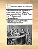 An Account of the Equatorial Instrument. by Sir George Shuckburgh, Bart. F.R.S. from the Philosophical Transactions.