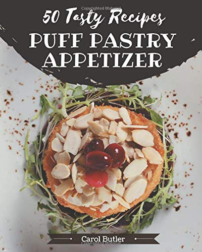 50 Tasty Puff Pastry Appetizer Recipes: A Puff Pastry Appetizer Cookbook for Effortless Meals