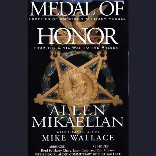 Medal of Honor     Profiles of America's Military Heroes from the Civil War to the Present              By:                                                                                                                                 Allen Mikaelian,                                                                                        Mike Wallace                               Narrated by:                                                                                                                                 Jason Culp,                                                                                        Ron McLarty,                                                                                        Harry Chase                      Length: 6 hrs and 14 mins     57 ratings     Overall 3.9