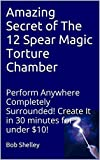 Amazing Secret of The 12 Spear Magic Torture Chamber: Perform Anywhere Completely Surrounded!   Create It in 30 minutes for under $10! (English Edition)