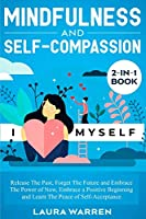 Mindfulness and Self-Compassion 2-in-1 Book: Release The Past, Forget The Future and Embrace The Power of Now, Embrace a Positive Beginning and Learn The Peace of Self-Acceptance