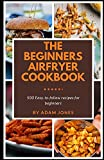 The Beginners Airfryer cookbook: 500 easy-to-follow recipes for beginners