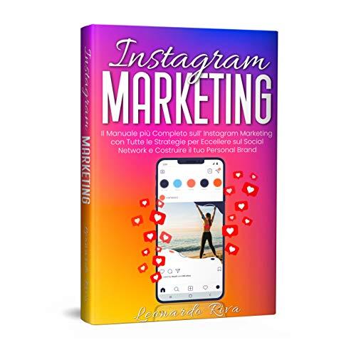 Instagram Marketing: Il Manuale più Completo sull  Instagram Marketing con Tutte le Strategie per Eccellere sul Social Network e Costruire il tuo Personal Brand.