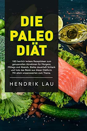 Die Paleo-Diät: aber richtig: 160 herrlich leckere Rezeptideen zum genussvollen Abnehmen für morgens, mittags und abends. Bleibe dauerhaft schlank und ... gesunde Einstieg für Paleo und Backen 2)