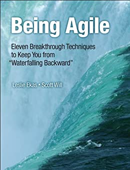 "Being Agile: Eleven Breakthrough Techniques to Keep You from ""Waterfalling Backward"" by [Leslie Ekas, Scott Will]"