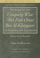 An Essay by the Uniquely Wise 'Abel Fath Omar Bin Al-Khayyam on Algebra and Equations: Algebra Wa Al-muqabala (Great Books of Islamic Civilization)