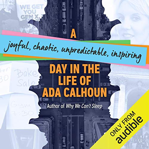A Joyful, Chaotic, Unpredictable, Inspiring Day in the Life of Ada Calhoun audiobook cover art