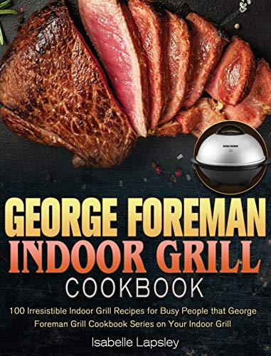 George Foreman Indoor Grill Cookbook: 100 Irresistible Indoor Grill Recipes for Busy People that George Foreman Grill Cookbook Series on Your Indoor Grill