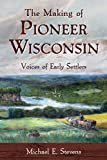 The Making of Pioneer Wisconsin: Voices of Early Settlers