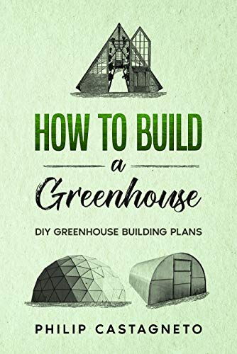 How to Build a Greenhouse: Diy greenhouse building plans by [Philip Castagneto]