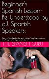 Beginner's Spanish Lesson- Be Understood by all Spanish Speakers:: Parts of the body, the verb 'tener' and expressions, the 'ing' verbs ( gerundios) and ... lessons for beginners) (English Edition)