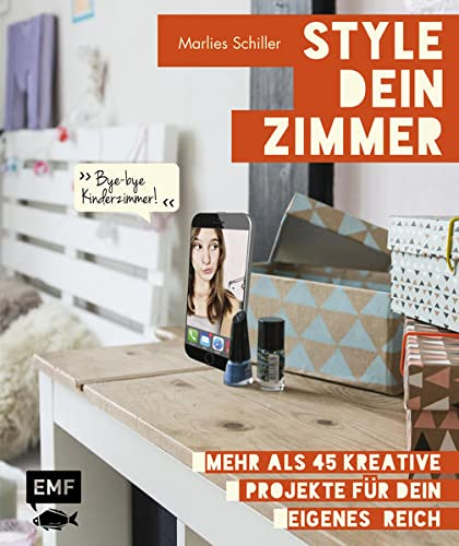 Style dein Zimmer: Mehr als 45 kreative Projekte für dein eigenes Reich – Bye-bye Kinderzimmer!