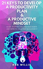 21 Keys To Develop A Productivity Plan & A Productive Mindset: A Guide To Overcome Your Bad Habits And Improve Your Time Management: Guide To Overcome Your Bad Habits And Improve Your Time Management