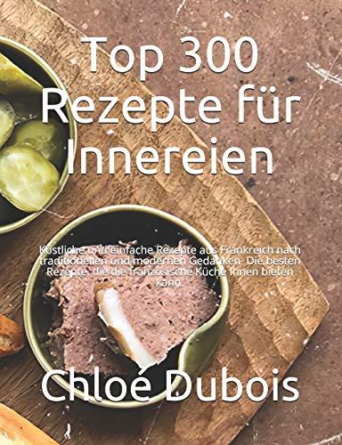 Top 300 Rezepte für Innereien: Köstliche und einfache Rezepte aus Frankreich nach traditionellen und modernen Gedanken. Die besten Rezepte, die die französische Küche Ihnen bieten kann.