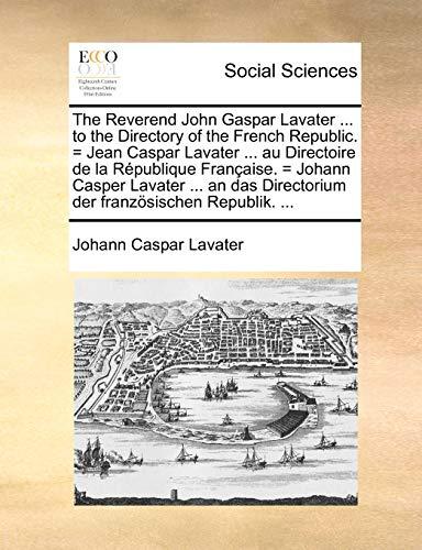 The Reverend John Gaspar Lavater ... to the Directory of the French Republic. = Jean Caspar Lavater ... Au Directoire de La Republique Francaise. = ... Directorium Der Franzosischen Republik. ...