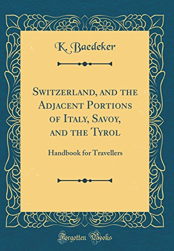 Switzerland, and the Adjacent Portions of Italy, Savoy, and the Tyrol: Handbook for Travellers (Classic Reprint)