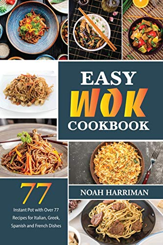 Easy Wok Cookbook: Discover 77 Amazing Recipes to Prepare at Home Thai, Chinese and Indian Wok Dishes