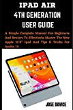 """IPAD AIR 4TH GENERATION USER GUIDE: A Simple Complete Manual For Beginners And Seniors To Effectively Master The New Apple 10.9"""" Ipad And Tips & Tricks For Ipados 14"""