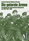Die getarnte Armee. Geschichte der Kasernierten Volkspolizei der DDR 1952 - 1956