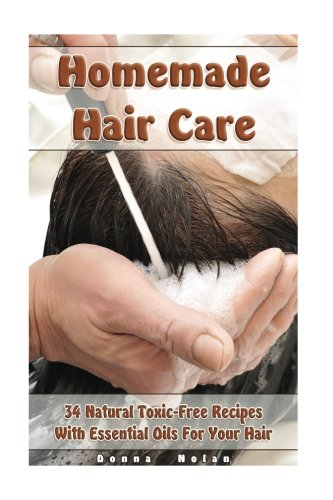 Homemade Hair Care: 34 Natural Toxic-Free Recipes With Essential Oils For You Hair: (Natural Hair Care, Shampoos, Masks, Hair Styling Products) (Hair Care, Natural Remedies)