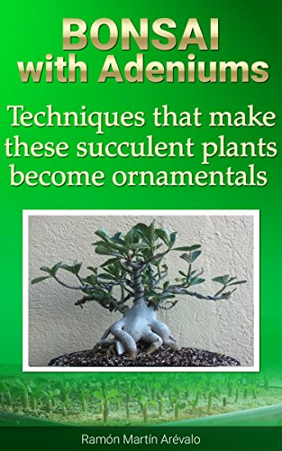 Bonsai with Adeniums: Techniques that make these succulent plants become ornamentals (Bible of Adeniums Book 4)