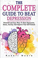 The Complete Guide to Beat Depression: Powerful and Easy Ways To Beat Depression, Stress, Anxiety And Improve Your Self-Esteem