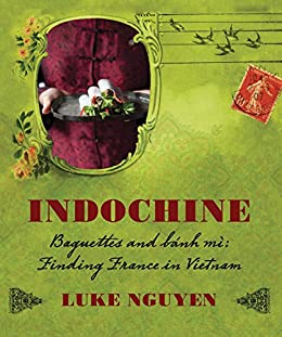 Indochine: Baguettes and banh mi, finding France in Vietnam by [Luke Nguyen]