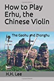 How to Play Erhu, the Chinese Violin: The Gaohu and Zhonghu