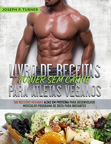 Livro de Receitas Power Sem Carne Para Atletas Veganos: 100 Receitas Veganas Altas Em Proteína Para Desenvolver Músculos Programa De Dieta Para Iniciantes (Portuguese Edition)