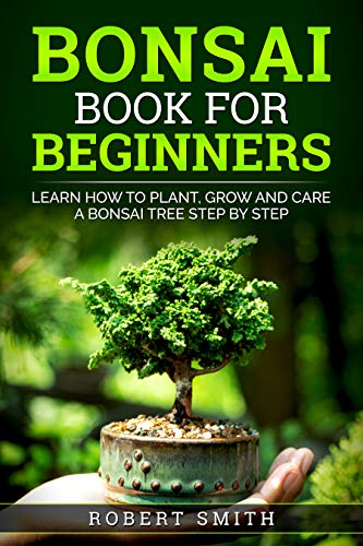 Bonsai Book For Beginners : Learn How To Plant, Grow and Care a Bonsai Tree Step By Step ( Gardening Books For Beginners ) (Japanese Learning, Travel & Culture 5)