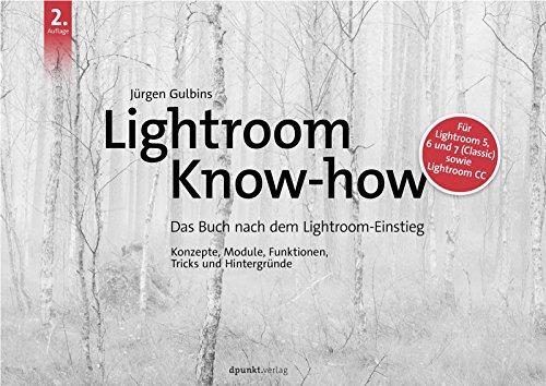 Lightroom Know-how: Das Buch nach dem Lightroom-Einstieg. Konzepte, Module, Funktionen, Tricks und Hintergründe Für Lightroom 5, 6 und 7 (Classic) sowie Lightroom CC