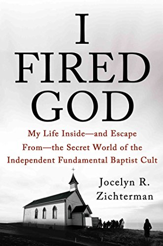 I Fired God: My Life Inside---and Escape from---the Secret World of the Independent Fundamental Baptist Cult