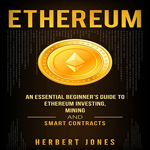 Ethereum: An Essential Beginner's Guide to Ethereum Investing, Mining, and Smart Contracts audiobook cover art