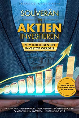 Souverän in Aktien investieren: Zum intelligenten Investor werden - Mit anschaulichen Erfahrungsberichten eines Börsenspezialisten, damit der ersten Investition nichts im Weg steht