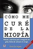 Cómo me curé de la miopía - Método y ejercicios para conseguirlo sin gafas, lentes de contacto ni cirugía