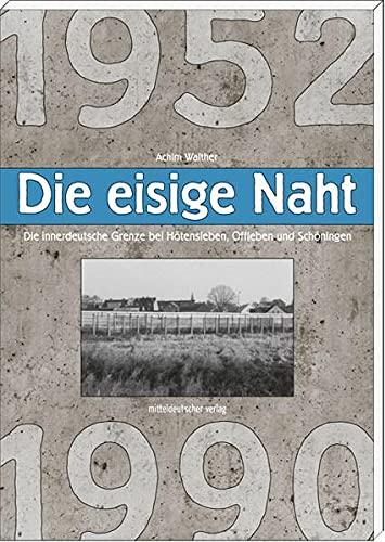 Die eisige Naht: Die innerdeutsche Grenze bei Hötensleben, Offleben und Schöningen 1952-1990