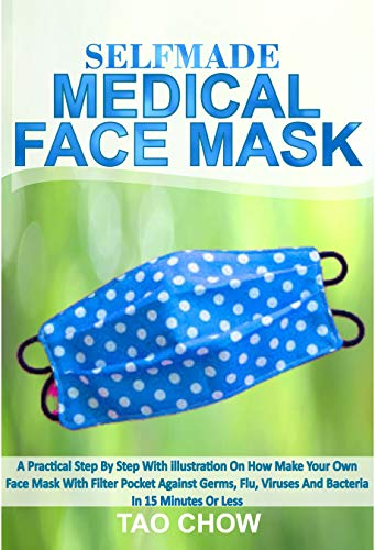 SELFMADE MEDICAL FACE MASK: A Practical Step By Step With Illustration On How To Make Your Own Face Mask With Filter Pocket Against Germs, Flu Viruses ... In 15 Minutes Or Less (English Edition)