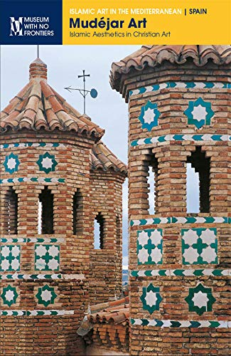 Mudéjar Art. Islamic Aesthetics in Christian Art (Islamic Art in the Mediterranean) (English Edition)